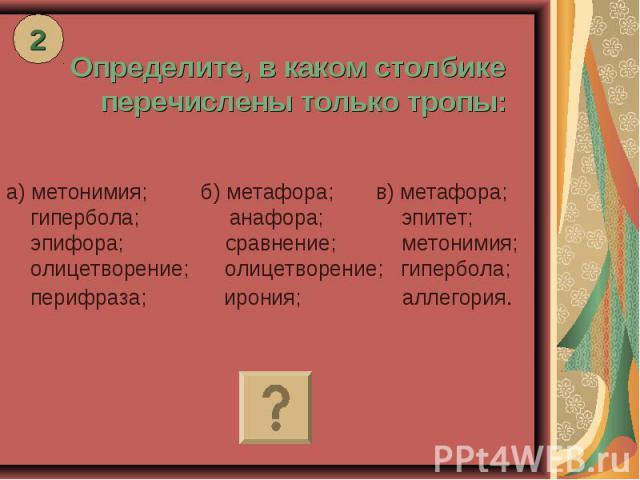 Определите, в каком столбике перечислены только тропы: а) метонимия; б) метафора; в) метафора; гипербола; анафора; эпитет; эпифора; сравнение; метонимия; олицетворение; олицетворение; гипербола; перифраза; ирония; аллегория.
