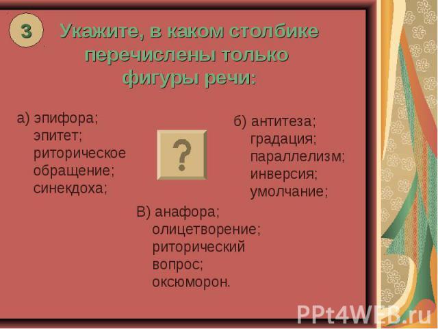 Укажите, в каком столбике перечислены только фигуры речи: а) эпифора; эпитет; риторическое обращение; синекдоха; б) антитеза; градация; параллелизм; инверсия; умолчание; В) анафора; олицетворение; риторический вопрос; оксюморон.