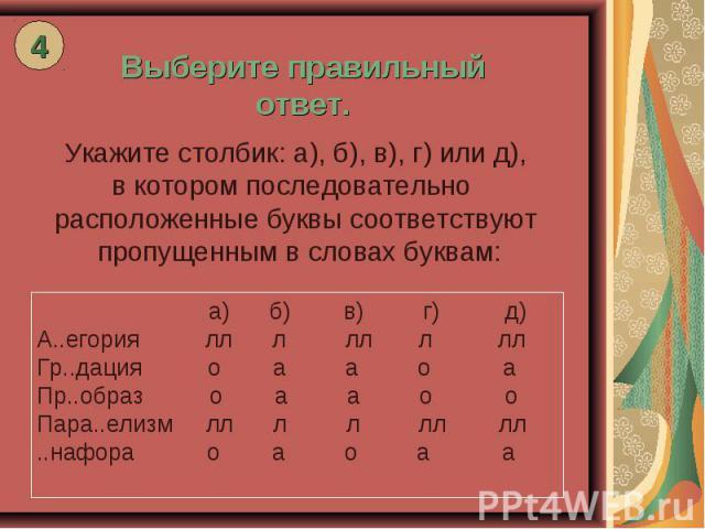 Выберите правильный ответ. Укажите столбик: а), б), в), г) или д), в котором последовательно расположенные буквы соответствуют пропущенным в словах буквам: