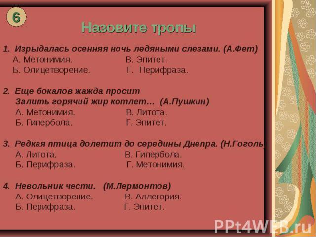 Назовите тропы Изрыдалась осенняя ночь ледяными слезами. (А.Фет) А. Метонимия. В. Эпитет. Б. Олицетворение. Г. Перифраза. Еще бокалов жажда просит Залить горячий жир котлет… (А.Пушкин) А. Метонимия. В. Литота. Б. Гипербола. Г. Эпитет. Редкая птица д…