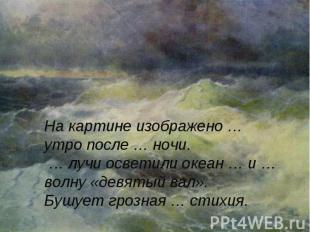 На картине изображено … утро после … ночи. … лучи осветили океан … и … волну «де