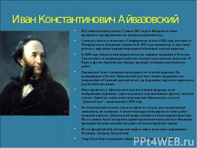 Иван Константинович Айвазовский И.К.Айвазовский родился 17 июля 1817 года в Феодосии в семье армянского предпринимателя, позднее разорившегося. Сначала учился в гимназии в Симферополе, затем в 1833 году поступил в Петербургскую Академию художеств.В …