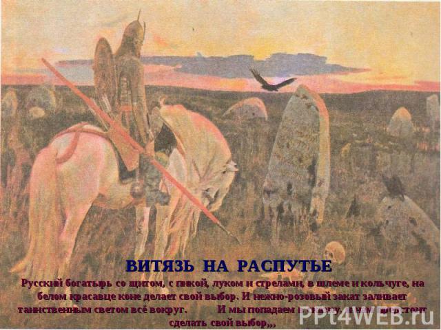 ВИТЯЗЬ НА РАСПУТЬЕ Русский богатырь со щитом, с пикой, луком и стрелами, в шлеме и кольчуге, на белом красавце коне делает свой выбор. И нежно-розовый закат заливает таинственным светом всё вокруг. И мы попадаем в сказку, и нам предстоит сделать сво…