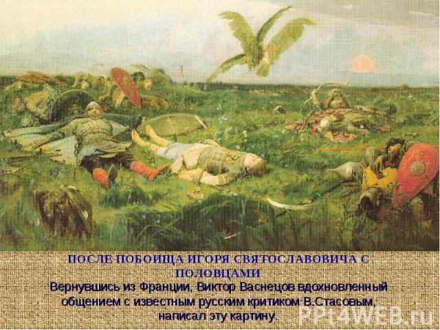 ПОСЛЕ ПОБОИЩА ИГОРЯ СВЯТОСЛАВОВИЧА С ПОЛОВЦАМИ Вернувшись из Франции, Виктор Васнецов вдохновленный общением с известным русским критиком В.Стасовым, написал эту картину.