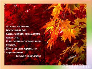 А осень не унять. Бесценный дар Огнем горит, жонглируя цветами. И не залить слез