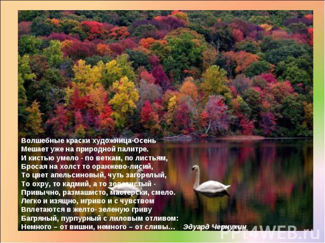 Волшебные краски художница-Осень Мешает уже на природной палитре. И кистью умело - по веткам, по листьям, Бросая на холст то оранжево-лисий, То цвет апельсиновый, чуть загорелый, То охру, то кадмий, а то золотистый - Привычно, размашисто, мастерски,…