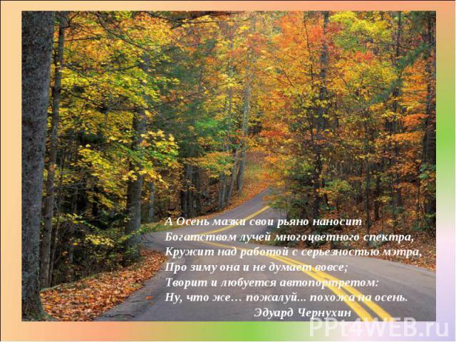 А Осень мазки свои рьяно наносит Богатством лучей многоцветного спектра, Кружит над работой с серьезностью мэтра, Про зиму она и не думает вовсе; Творит и любуется автопортретом: Ну, что же… пожалуй... похожа на осень. Эдуард Чернухин