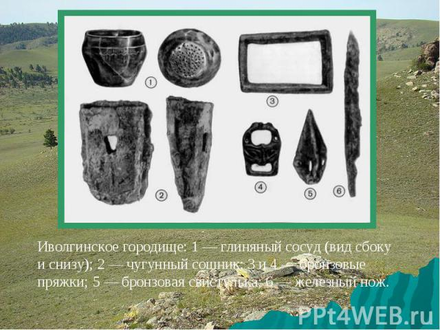 Иволгинское городище: 1 — глиняный сосуд (вид сбоку и снизу); 2 — чугунный сошник; 3 и 4 — бронзовые пряжки; 5 — бронзовая свистулька; 6 — железный нож.