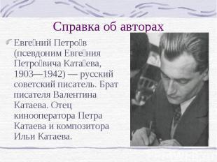 Справка об авторах Евге ний Петро в (псевдоним Евге ния Петро вича Ката ева, 190