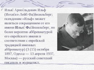 Илья Арно льдович Ильф (Иехи ел-Лейб Фа йнзильберг; псевдоним «Ильф» может являт