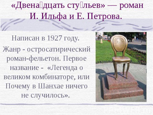 «Двенадцать стульев» — роман И. Ильфа и Е. Петрова Написан в 1927 году. Жанр - остросатирический роман-фельетон. Первое название - «Легенда о великом комбинаторе, или Почему в Шанхае ничего не случилось».