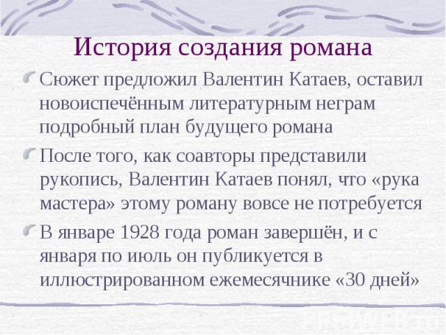 История создания романа Сюжет предложил Валентин Катаев, оставил новоиспечённым литературным неграм подробный план будущего романа После того, как соавторы представили рукопись, Валентин Катаев понял, что «рука мастера» этому роману вовсе не потребу…