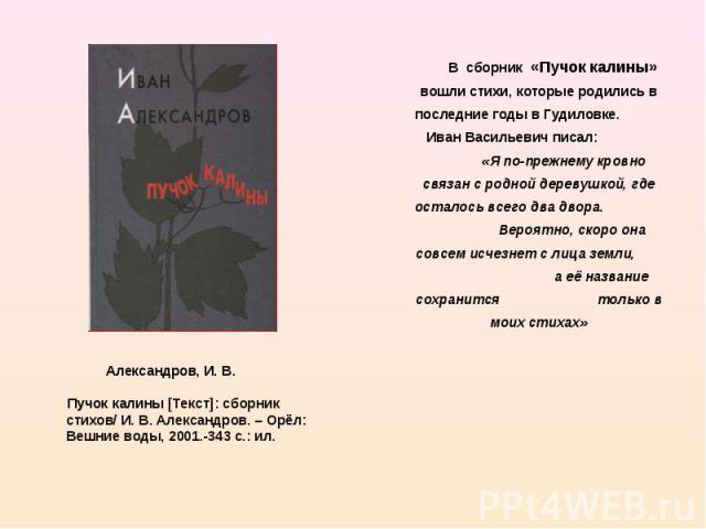 В сборник «Пучок калины» вошли стихи, которые родились в последние годы в Гудиловке. Иван Васильевич писал: «Я по-прежнему кровно связан с родной деревушкой, где осталось всего два двора. Вероятно, скоро она совсем исчезнет с лица земли, а её назван…