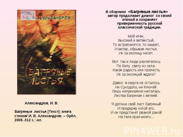 В сборнике «Багряные листья» автор продолжает диалог со своей эпохой и сохраняет приверженность русской классической традиции. Мой клён, Высокий и ветвистый, То встрепенётся, то замрёт, И ветер, обрывая листья, Их за околицу несёт. Вот так и люди ра…