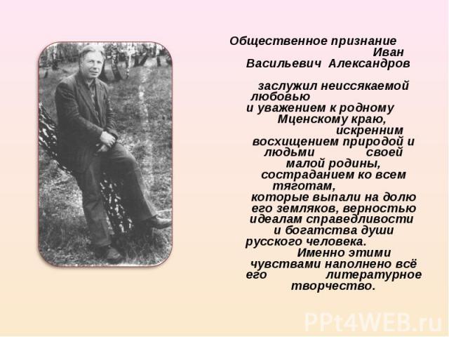 Общественное признание Иван Васильевич Александров заслужил неиссякаемой любовью и уважением к родному Мценскому краю, искренним восхищением природой и людьми своей малой родины, состраданием ко всем тяготам, которые выпали на долю его земляков, вер…