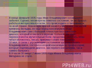 В конце февраля 1935 года Иван Владимирович неожиданно заболел. Однако, несмотря