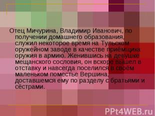 Отец Мичурина, Владимир Иванович, по получении домашнего образования, служил нек