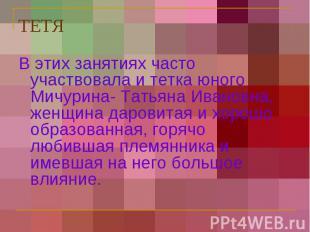 ТЕТЯ В этих занятиях часто участвовала и тетка юного Мичурина- Татьяна Ивановна,