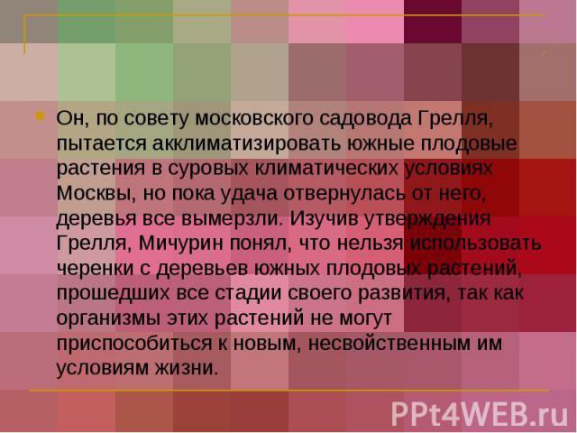 Он, по совету московского садовода Грелля, пытается акклиматизировать южные плодовые растения в суровых климатических условиях Москвы, но пока удача отвернулась от него, деревья все вымерзли. Изучив утверждения Грелля, Мичурин понял, что нельзя испо…