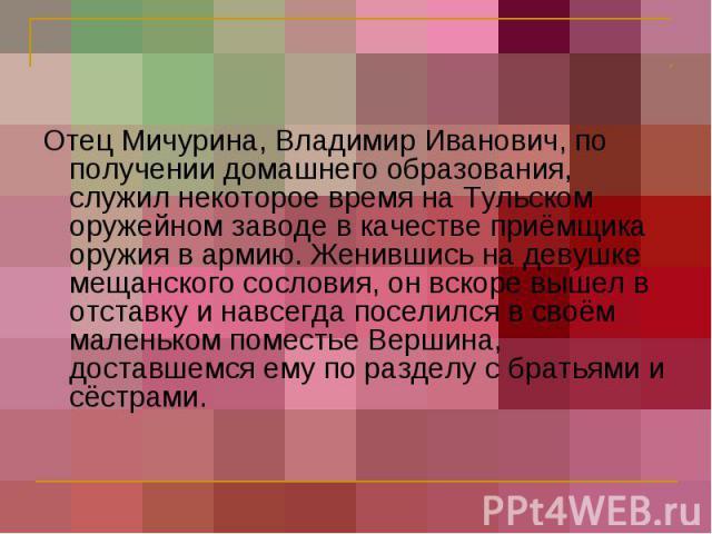 Отец Мичурина, Владимир Иванович, по получении домашнего образования, служил некоторое время на Тульском оружейном заводе в качестве приёмщика оружия в армию. Женившись на девушке мещанского сословия, он вскоре вышел в отставку и навсегда поселился …