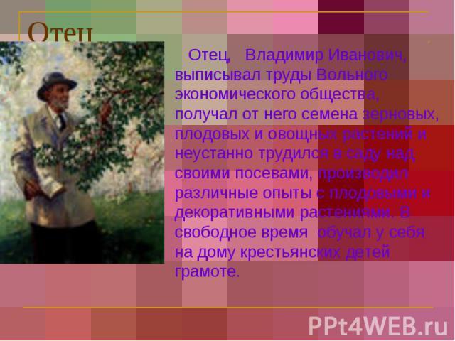 Отец Отец, Владимир Иванович, выписывал труды Вольного экономического общества, получал от него семена зерновых, плодовых и овощных растений и неустанно трудился в саду над своими посевами, производил различные опыты с плодовыми и декоративными раст…