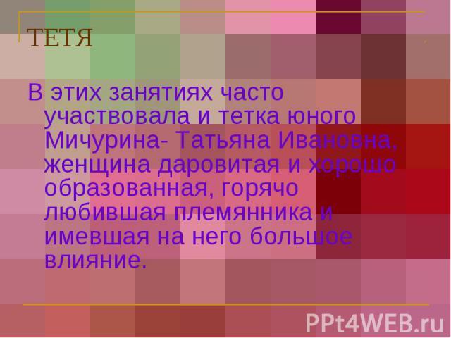 ТЕТЯ В этих занятиях часто участвовала и тетка юного Мичурина- Татьяна Ивановна, женщина даровитая и хорошо образованная, горячо любившая племянника и имевшая на него большое влияние.