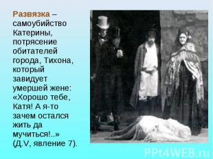Развязка – самоубийство Катерины, потрясение обитателей города, Тихона, который