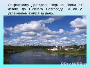 Островскому досталась Верхняя Волга от истока до Нижнего Новгорода. И он с увлеч