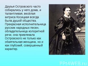 Друзья Островского часто собирались у него дома, и талантливая, весёлая актриса