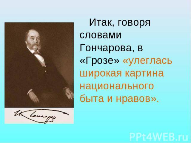 Итак, говоря словами Гончарова, в «Грозе» «улеглась широкая картина национального быта и нравов».