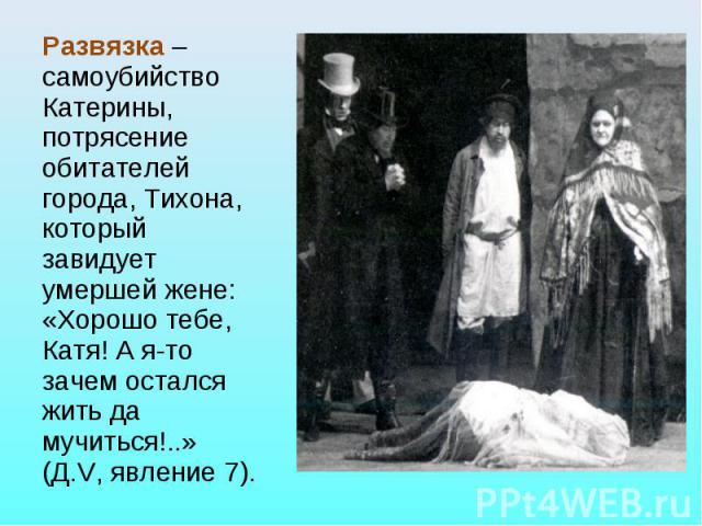 Развязка – самоубийство Катерины, потрясение обитателей города, Тихона, который завидует умершей жене: «Хорошо тебе, Катя! А я-то зачем остался жить да мучиться!..» (Д.V, явление 7).