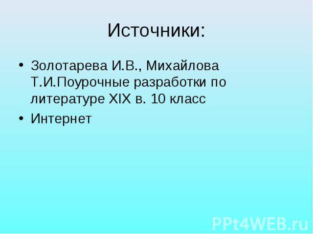 Источники: Золотарева И.В., Михайлова Т.И.Поурочные разработки по литературе XIX в. 10 класс Интернет