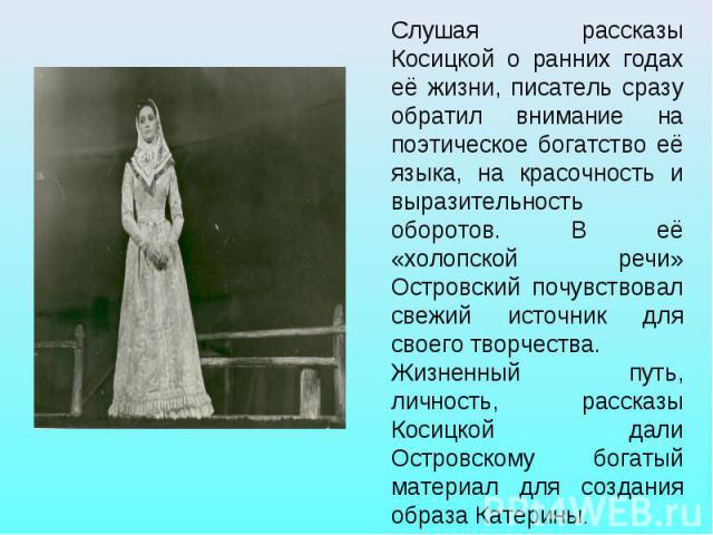 Слушая рассказы Косицкой о ранних годах её жизни, писатель сразу обратил внимание на поэтическое богатство её языка, на красочность и выразительность оборотов. В её «холопской речи» Островский почувствовал свежий источник для своего творчества. Жизн…