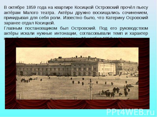В октябре 1859 года на квартире Косицкой Островский прочёл пьесу актёрам Малого театра. Актёры дружно восхищались сочинением, прикидывая для себя роли. Известно было, что Катерину Осровский заранее отдал Косицкой. Главным постановщиком был Островски…