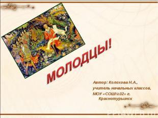 МОЛОДЦЫ! Автор: Колохова Н.А., учитель начальных классов, МОУ «СОШ№32» г. Красно