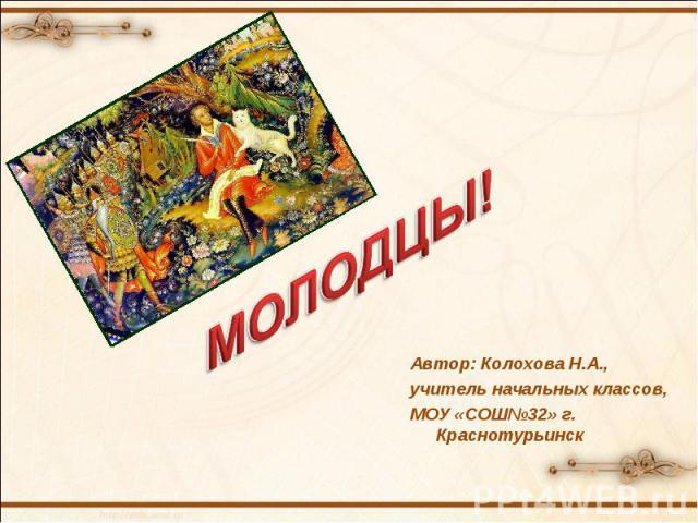 МОЛОДЦЫ! Автор: Колохова Н.А., учитель начальных классов, МОУ «СОШ№32» г. Краснотурьинск