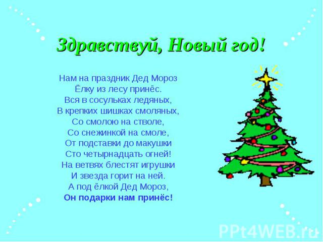 Здравствуй, Новый год! Нам на праздник Дед Мороз Ёлку из лесу принёс. Вся в сосульках ледяных, В крепких шишках смоляных, Со смолою на стволе, Со снежинкой на смоле, От подставки до макушки Сто четырнадцать огней! На ветвях блестят игрушки И звезда …