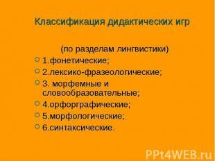 Классификация дидактических игр (по разделам лингвистики) 1.фонетические; 2.лекс