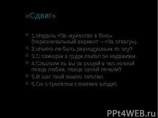 «Сдвиг» 1.Медаль «За мужество в бою» (первоначальный вариант – «За отвагу»). 2.М
