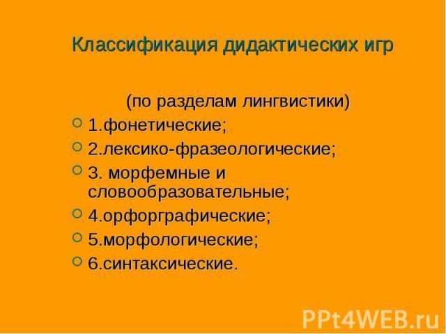 Классификация дидактических игр (по разделам лингвистики) 1.фонетические; 2.лексико-фразеологические; 3. морфемные и словообразовательные; 4.орфорграфические; 5.морфологические; 6.синтаксические.