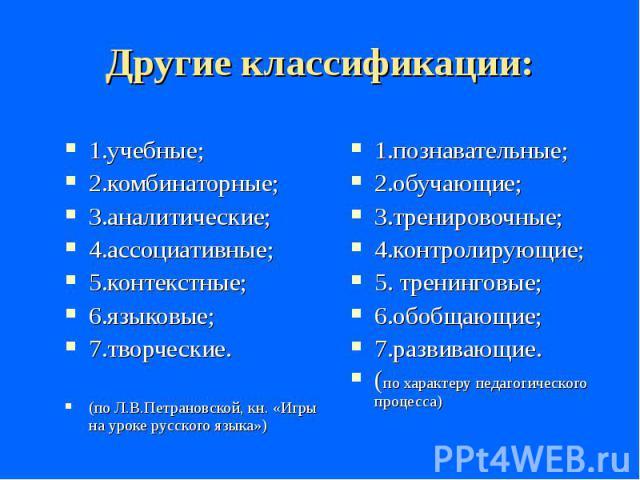Другие классификации: 1.учебные; 2.комбинаторные; 3.аналитические; 4.ассоциативные; 5.контекстные; 6.языковые; 7.творческие. (по Л.В.Петрановской, кн. «Игры на уроке русского языка») 1.познавательные; 2.обучающие; 3.тренировочные; 4.контролирующие; …