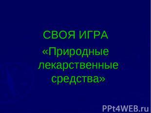 СВОЯ ИГРА «Природные лекарственные средства»