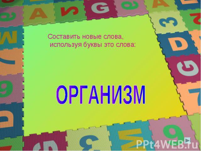 Составить новые слова, используя буквы это слова: ОРГАНИЗМ