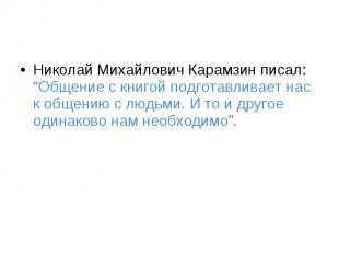 """Николай Михайлович Карамзин писал: """"Общение с книгой подготавливает нас к общени"""
