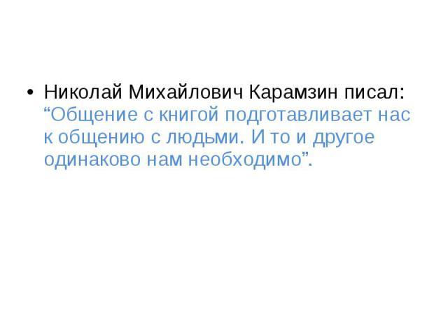 """Николай Михайлович Карамзин писал: """"Общение с книгой подготавливает нас к общению с людьми. И то и другое одинаково нам необходимо""""."""