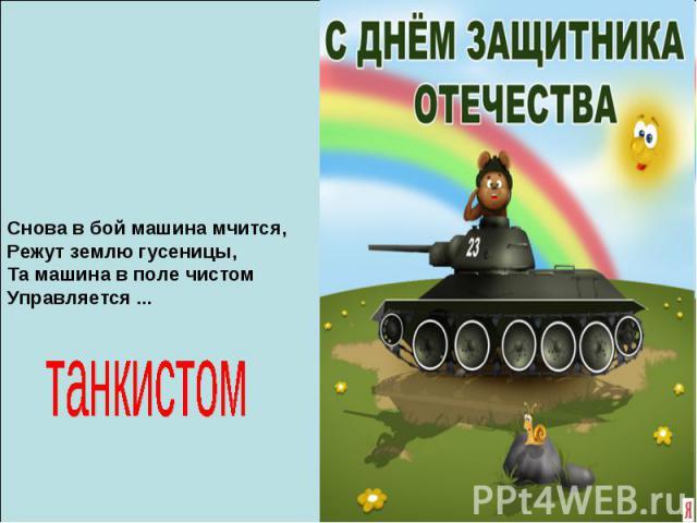 Снова в бой машина мчится, Режут землю гусеницы, Та машина в поле чистом Управляется ... танкистом
