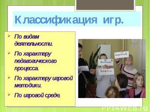 Классификация игр. По видам деятельности. По характеру педагогического процесса.