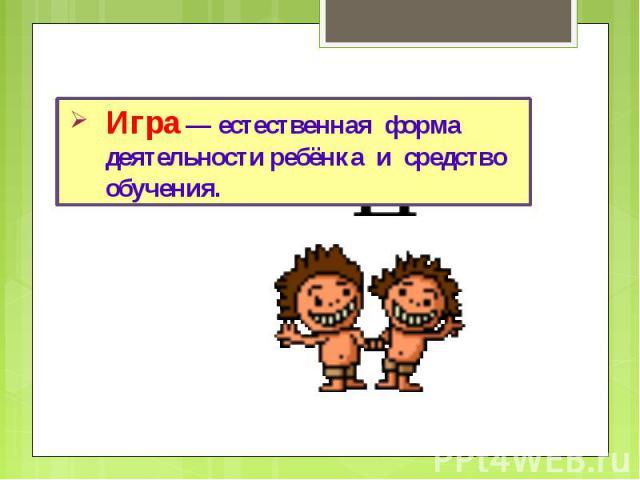 Игра — естественная форма деятельности ребёнка и средство обучения.