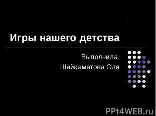 Игры нашего детства Выполнила Шайкаматова Оля