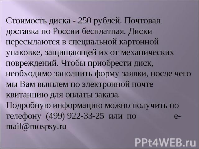 Стоимость диска - 250 рублей. Почтовая доставка по России бесплатная. Диски пересылаются в специальной картонной упаковке, защищающей их от механических повреждений. Чтобы приобрести диск, необходимо заполнить форму заявки, после чего мы Вам вышлем …
